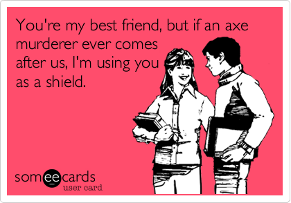 You're my best friend, but if an axe murderer ever comesafter us, I'm using youas a shield.