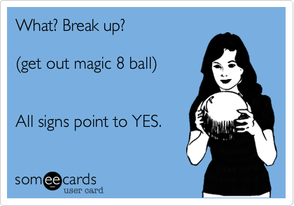 What? Break up? (get out magic 8 ball) All signs point to YES.