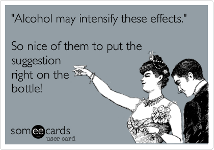 """""""Alcohol may intensify these effects.""""  So nice of them to put thesuggestionright on thebottle!"""