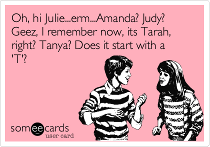 Oh, hi Julie...erm...Amanda? Judy? Geez, I remember now, its Tarah, right? Tanya? Does it start with a 'T'?