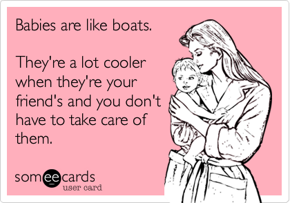 Babies are like boats. They're a lot coolerwhen they're yourfriend's and you don'thave to take care ofthem.