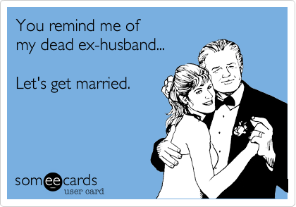 You remind me of my dead ex-husband... Let's get married.