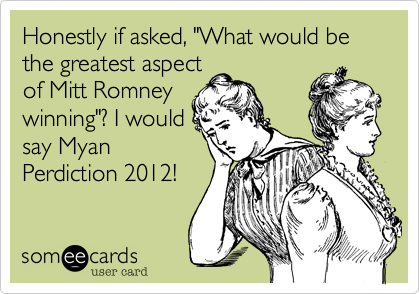 """Honestly if asked, """"What would be the greatest aspectof Mitt Romneywinning""""? I wouldsay MyanPerdiction 2012!"""