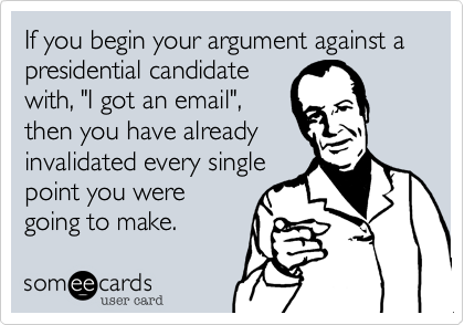 """If you begin your argument against a presidential candidatewith, """"I got an email"""",then you have alreadyinvalidated every singlepoint you weregoing to make."""