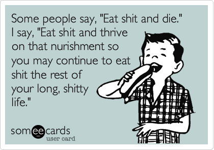 """Some people say, """"Eat shit and die.""""I say, """"Eat shit and thriveon that nurishment soyou may continue to eatshit the rest ofyour long, shittylife."""""""