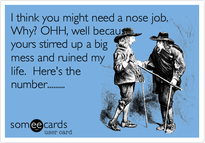 I think you might need a nose job. Why? OHH, well becauseyours stirred up a bigmess and ruined mylife.  Here's the number.........
