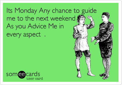 Its Monday Any chance to guide me to the next weekendAs you Advice Me in every aspect  .