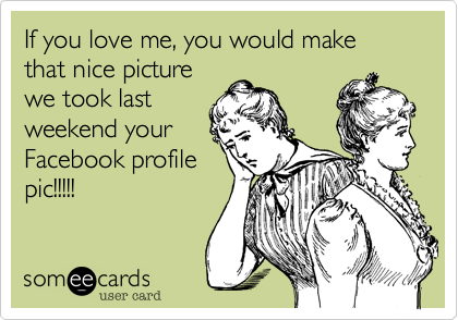 If you love me, you would make that nice picturewe took lastweekend yourFacebook profilepic!!!!!