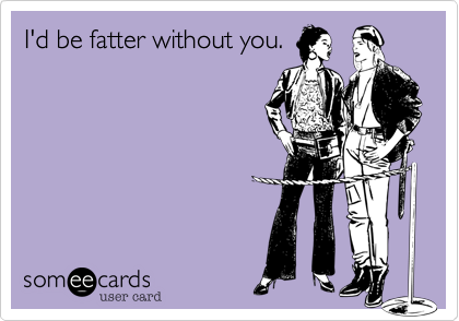 I'd be fatter without you.