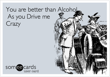 You are better than Alcohol. As you Drive me Crazy