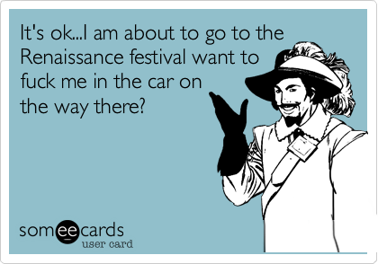 It's ok...I am about to go to theRenaissance festival want tofuck me in the car onthe way there?