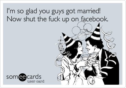 I'm so glad you guys got married! Now shut the fuck up on facebook.