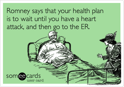 Romney says that your health plan is to wait until you have a heart attack, and then go to the ER.