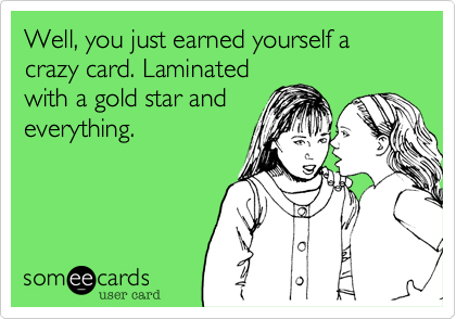 Well, you just earned yourself a crazy card. Laminated