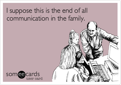 I suppose this is the end of all communication in the family.