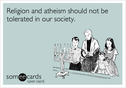 Religion and atheism should not be tolerated in our society.