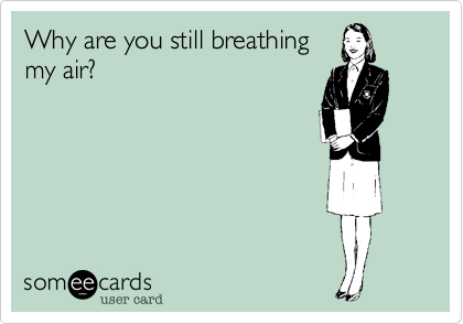 Why are you still breathing 