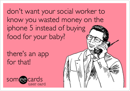 don't want your social worker to know you wasted money on the iphone 5 instead of buying