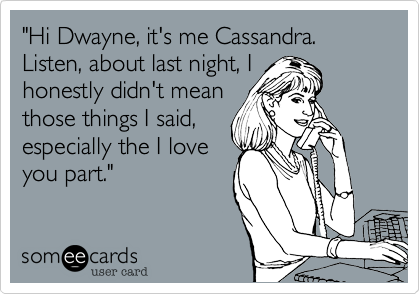 """""""Hi Dwayne, it's me Cassandra. Listen, about last night, Ihonestly didn't meanthose things I said,especially the I loveyou part."""""""