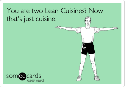 You ate two Lean Cuisines? Now that's just cuisine.