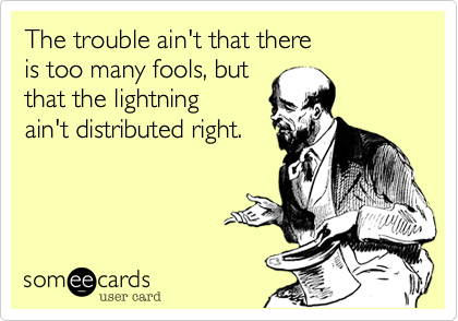 The trouble ain't that there              is too many fools, but                 that the lightning 