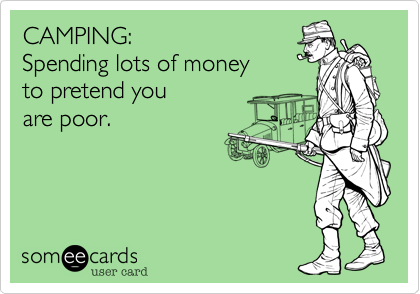 CAMPING: Spending lots of money to pretend you are poor.