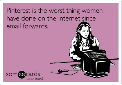 Pinterest is the worst thing women have done on the internet since email forwards.