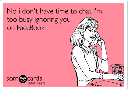 No i don't have time to chat i'm too busy ignoring you