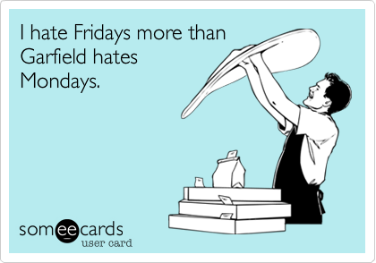 I hate Fridays more than