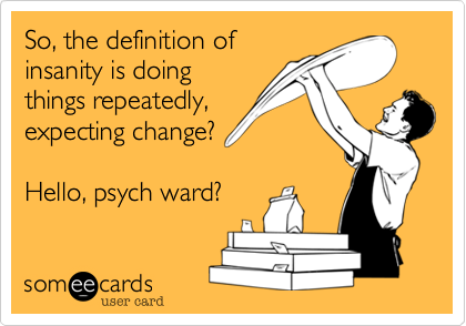 So, the definition ofinsanity is doingthings repeatedly,expecting change? Hello, psych ward?