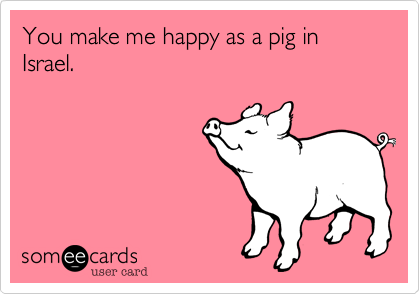 You make me happy as a pig in Israel.