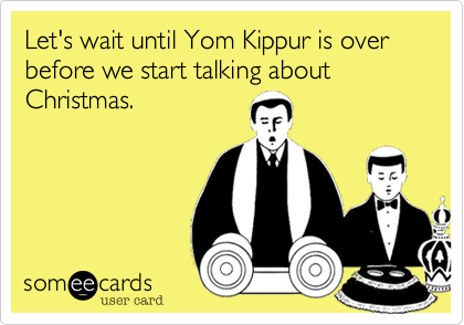 Let's wait until Yom Kippur is over before we start talking about Christmas.