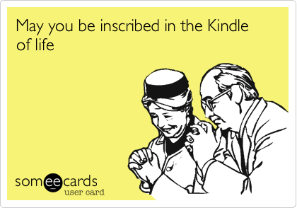 May you be inscribed in the Kindle of life