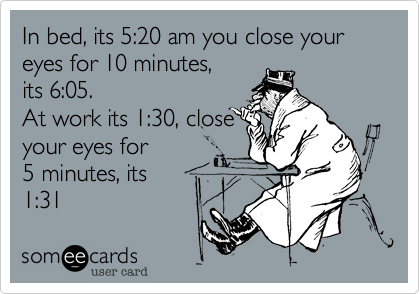 In bed, its 5:20 am you close your eyes for 10 minutes,its 6:05.At work its 1:30, close your eyes for 5 minutes, its1:31