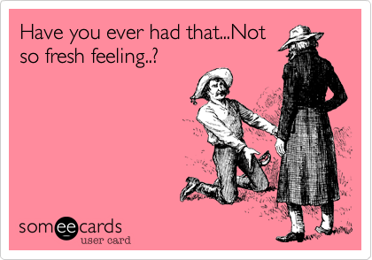 Have you ever had that...Notso fresh feeling..?