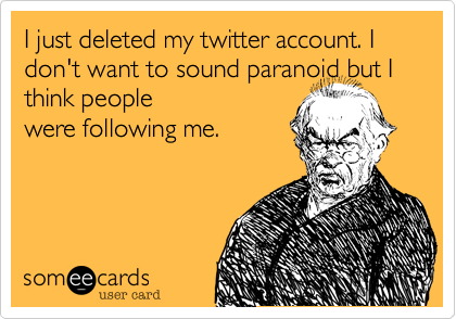 I just deleted my twitter account. I don't want to sound paranoid but I think people 