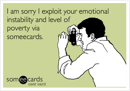 I am sorry I exploit your emotional instability and level of