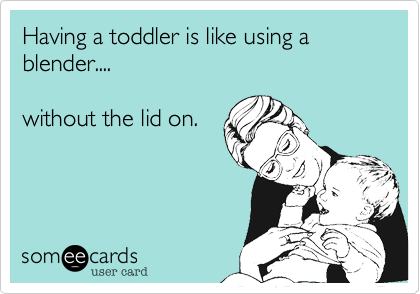 having a toddler is like using a blender without the lid on