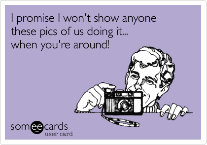 I promise I won't show anyone these pics of us doing it...when you're around!