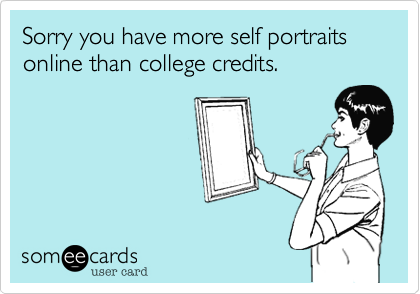 Sorry you have more self portraits online than college credits.