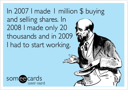 In 2007 I made 1 million $ buying and selling shares. In