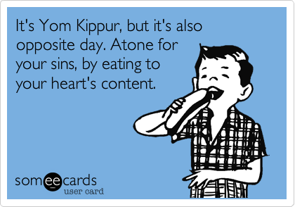 It's Yom Kippur, but it's also opposite day. Atone foryour sins, by eating toyour heart's content.