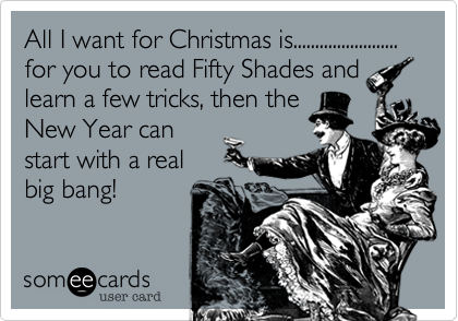 All I want for Christmas is........................ for you to read Fifty Shades and