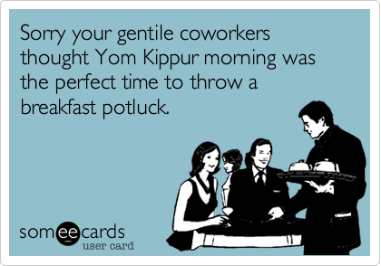 Sorry your gentile coworkers thought Yom Kippur morning was the perfect time to throw a breakfast potluck.
