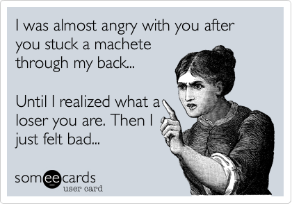 I was almost angry with you after you stuck a machete