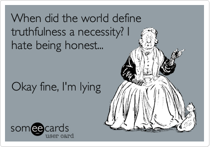 When did the world define truthfulness a necessity? I