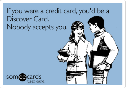 If you were a credit card, you'd be a Discover Card.Nobody accepts you.