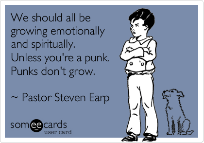 We should all begrowing emotionally and spiritually. Unless you're a punk.Punks don't grow. ~ Pastor Steven Earp