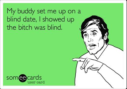 My buddy set me up on ablind date, I showed upthe bitch was blind.