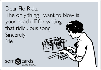 Dear Flo Rida,The only thing I want to blow is your head off for writingthat ridiculous song.Sincerely,Me